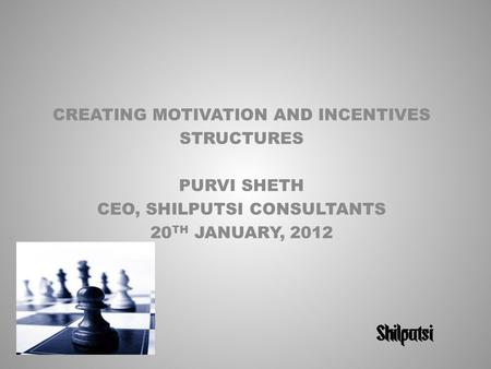 CREATING MOTIVATION AND INCENTIVES STRUCTURES PURVI SHETH CEO, SHILPUTSI CONSULTANTS 20 TH JANUARY, 2012.