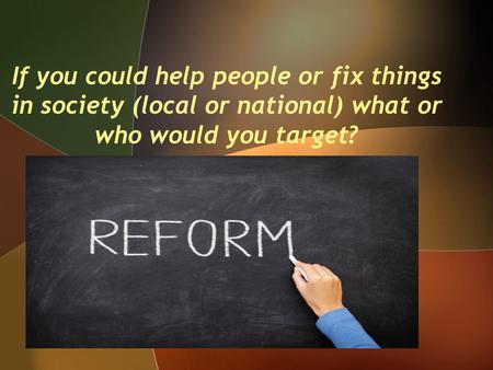 If you could help people or fix things in society (local or national) what or who would you target?