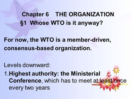Chapter 6 THE ORGANIZATION §1 Whose WTO is it anyway? For now, the WTO is a member-driven, consensus-based organization. Levels downward: 1.Highest authority: