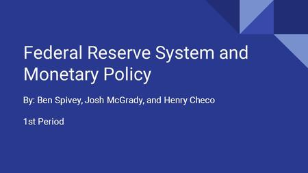 Federal Reserve System and Monetary Policy By: Ben Spivey, Josh McGrady, and Henry Checo 1st Period.