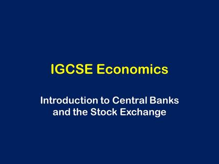IGCSE Economics Introduction to Central Banks and the Stock Exchange.