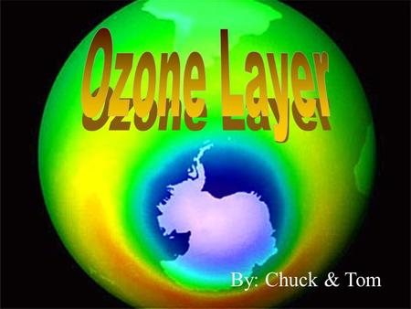 By: Chuck & Tom. The Ozone layer is a layer in the stratosphere which protects the Earth from the harmful effects of ultra-violet radiation from space.