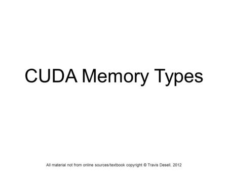 CUDA Memory Types All material not from online sources/textbook copyright © Travis Desell, 2012.