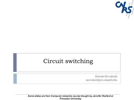 Circuit switching Zeinab Movahedi Some slides are from Computer networks course thought by Jennifer Rexford at Princeton University.