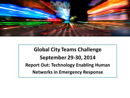 Global City Teams Challenge September 29-30, 2014 Report Out: Technology Enabling Human Networks in Emergency Response.
