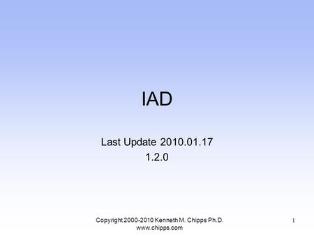 IAD Last Update 2010.01.17 1.2.0 Copyright 2000-2010 Kenneth M. Chipps Ph.D. www.chipps.com 1.