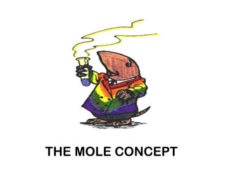 "THE MOLE CONCEPT. THE MOLE ""n""  The mole term is similar to the ""dozen"" term.  Just as a dozen represents ""12""; the mole represents 6.022 x 10 23. A."