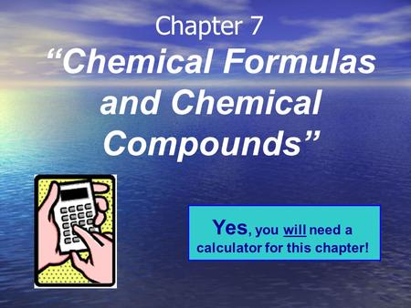 "Chapter 7 ""Chemical Formulas and Chemical Compounds"" Yes, you will need a calculator for this chapter!"