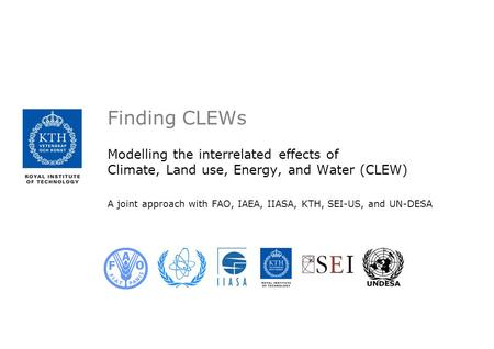 Finding CLEWs Modelling the interrelated effects of Climate, Land use, Energy, and Water (CLEW) A joint approach with FAO, IAEA, IIASA, KTH, SEI-US, and.
