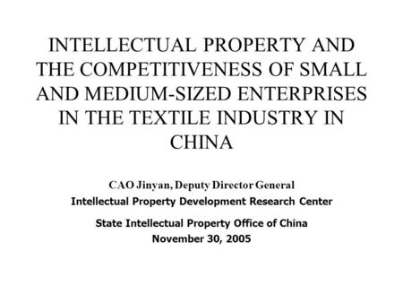 INTELLECTUAL PROPERTY AND THE COMPETITIVENESS OF SMALL AND MEDIUM-SIZED ENTERPRISES IN THE TEXTILE INDUSTRY IN CHINA CAO Jinyan, Deputy Director General.