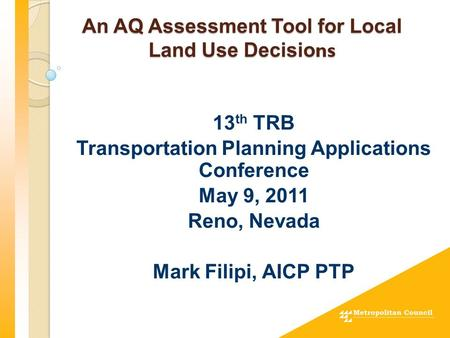 An AQ Assessment Tool for Local Land Use Decisio ns 13 th TRB Transportation Planning Applications Conference May 9, 2011 Reno, Nevada Mark Filipi, AICP.