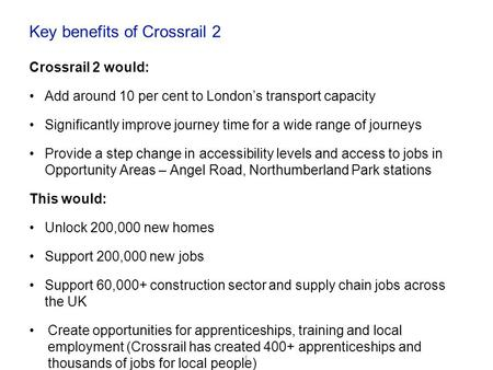 Key benefits of Crossrail 2 Crossrail 2 would: Add around 10 per cent to London's transport capacity Significantly improve journey time for a wide range.