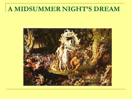 A MIDSUMMER NIGHT'S DREAM. SOURCES Unlike most of Shakespeare's dramas, A Midsummer Night's Dream does not have a single written source. The story of.