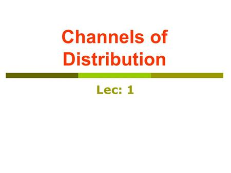 Channels of Distribution Lec: 1. Marketing Channels Structure and Functions.