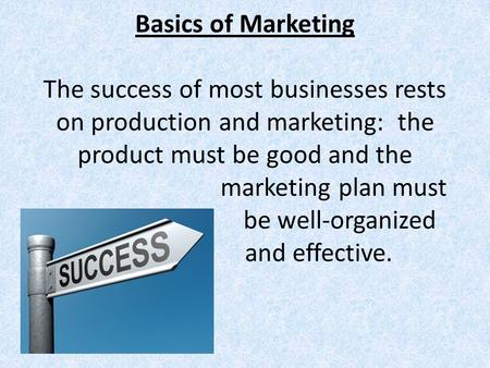 Basics of Marketing The success of most businesses rests on production and marketing: the product must be good and the marketing plan must be well-organized.