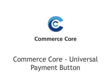 Commerce Core - Universal Payment Button. Universal Payment Button which allows you to accept payments from local and global payment providers in one.