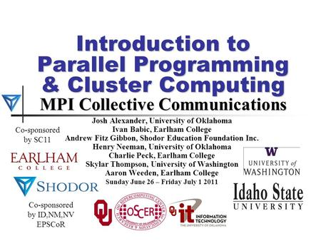 Introduction to Parallel Programming & Cluster Computing MPI Collective Communications Josh Alexander, University of Oklahoma Ivan Babic, Earlham College.