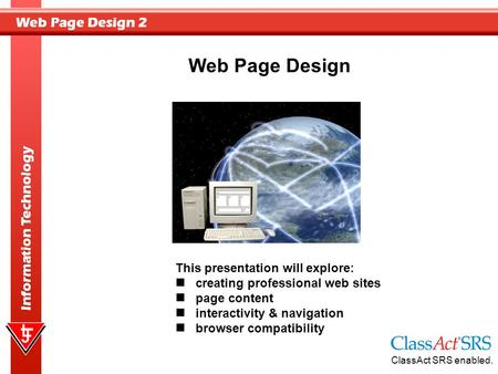 Web Page Design 2 Information Technology Web Page Design This presentation will explore: creating professional web sites page content interactivity & navigation.