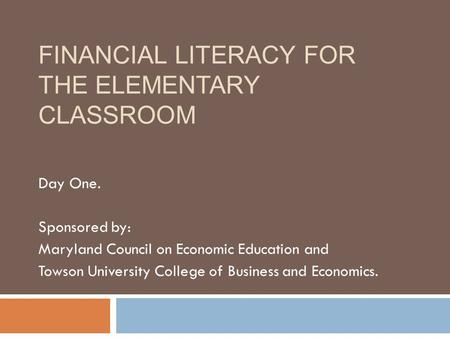 FINANCIAL LITERACY FOR THE ELEMENTARY CLASSROOM Day One. Sponsored by: Maryland Council on Economic Education and Towson University College of Business.