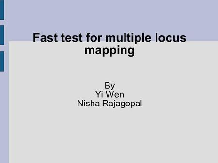Fast test for multiple locus mapping By Yi Wen Nisha Rajagopal.