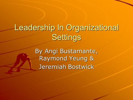 Leadership In Organizational Settings By Angi Bustamante, Raymond Yeung & Jeremiah Bostwick.