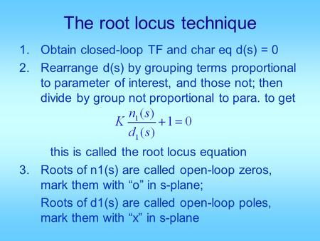 The root locus technique 1.Obtain closed-loop TF and char eq d(s) = 0 2.Rearrange d(s) by grouping terms proportional to parameter of interest, and those.