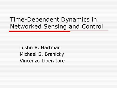 Time-Dependent Dynamics in Networked Sensing and Control Justin R. Hartman Michael S. Branicky Vincenzo Liberatore.
