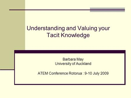 Understanding and Valuing your Tacit Knowledge Barbara May University of Auckland ATEM Conference Rotorua : 9-10 July 2009.
