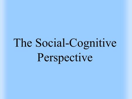 The Social-Cognitive Perspective. Social-Cognitive Perspective Perspective stating that understanding personality involves considering the situation and.