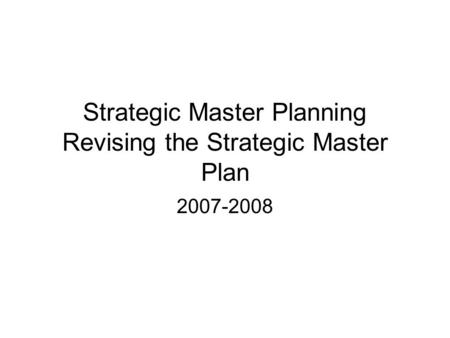Strategic Master Planning Revising the Strategic Master Plan 2007-2008.