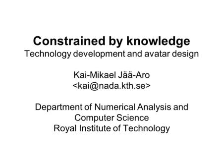 Constrained by knowledge Technology development and avatar design Kai-Mikael Jää-Aro Department of Numerical Analysis and Computer Science Royal Institute.