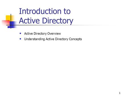 1 Introduction to Active Directory Active Directory Overview Understanding Active Directory Concepts.