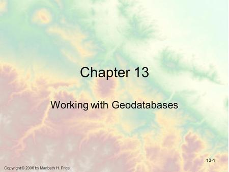 Copyright © 2006 by Maribeth H. Price 13-1 Chapter 13 Working with Geodatabases.