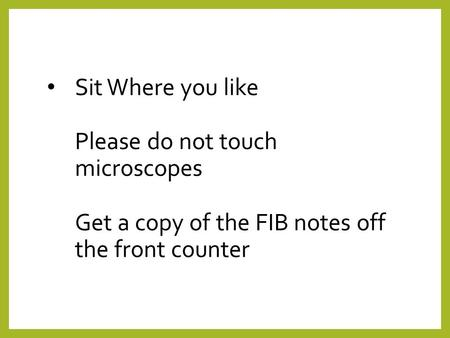 Sit Where you like Please do not touch microscopes Get a copy of the FIB notes off the front counter.
