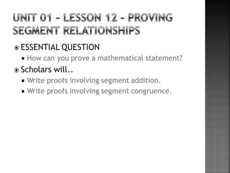  ESSENTIAL QUESTION  How can you prove a mathematical statement?  Scholars will..  Write proofs involving segment addition.  Write proofs involving.