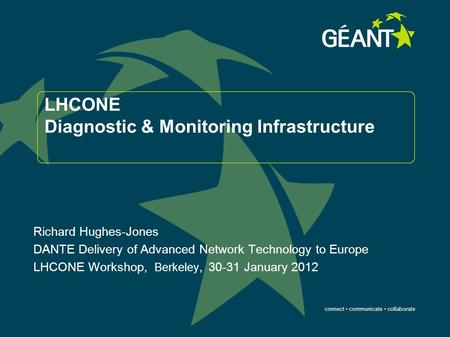 Connect communicate collaborate LHCONE Diagnostic & Monitoring Infrastructure Richard Hughes-Jones DANTE Delivery of Advanced Network Technology to Europe.