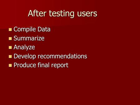 After testing users Compile Data Compile Data Summarize Summarize Analyze Analyze Develop recommendations Develop recommendations Produce final report.
