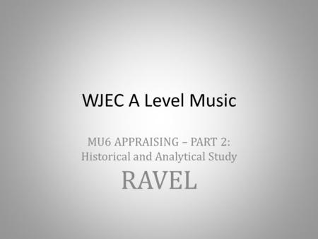 WJEC A Level Music MU6 APPRAISING – PART 2: Historical and Analytical Study RAVEL.