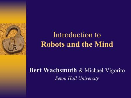 Introduction to Robots and the Mind Bert Wachsmuth & Michael Vigorito Seton Hall University.