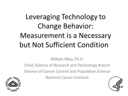 Leveraging Technology to Change Behavior: Measurement is a Necessary but Not Sufficient Condition William Riley, Ph.D. Chief, Science of Research and Technology.