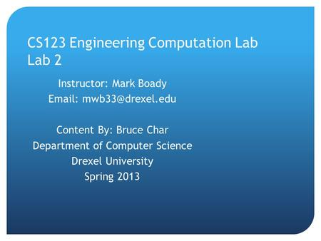 CS123 Engineering Computation Lab Lab 2 Instructor: Mark Boady   Content By: Bruce Char Department of Computer Science Drexel University.