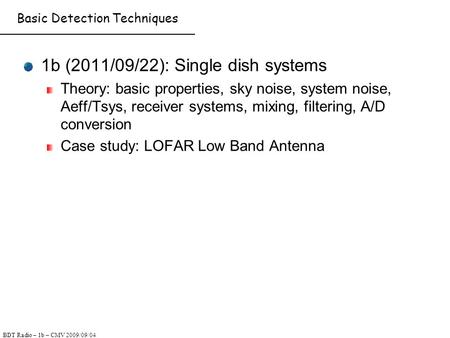 BDT Radio – 1b – CMV 2009/09/04 Basic Detection Techniques 1b (2011/09/22): Single dish systems Theory: basic properties, sky noise, system noise, Aeff/Tsys,