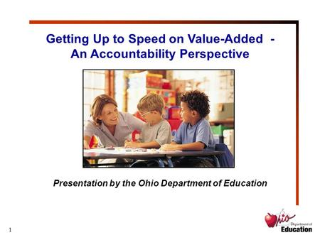1 Getting Up to Speed on Value-Added - An Accountability Perspective Presentation by the Ohio Department of Education.
