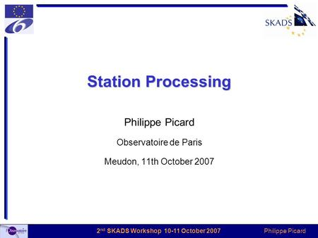 Philippe Picard 2 nd SKADS Workshop 10-11 October 2007 Station Processing Philippe Picard Observatoire de Paris Meudon, 11th October 2007.