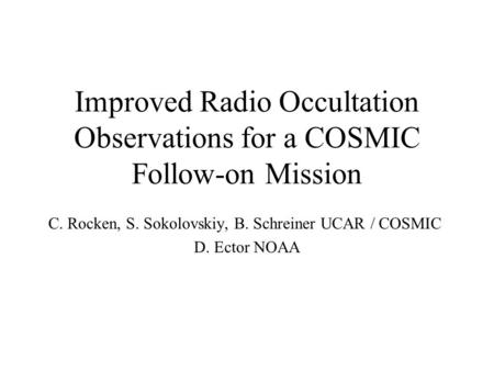Improved Radio Occultation Observations for a COSMIC Follow-on Mission C. Rocken, S. Sokolovskiy, B. Schreiner UCAR / COSMIC D. Ector NOAA.