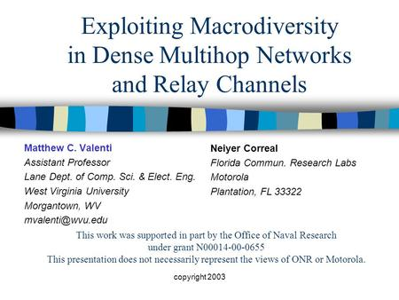 Copyright 2003 Exploiting Macrodiversity in Dense Multihop Networks and Relay Channels Matthew C. Valenti Assistant Professor Lane Dept. of Comp. Sci.