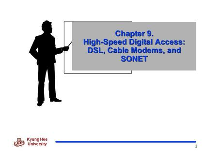 1 Kyung Hee University Chapter 9. High-Speed Digital Access: DSL, Cable Modems, and SONET.