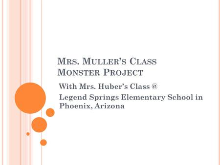 M RS. M ULLER ' S C LASS M ONSTER P ROJECT With Mrs. Huber's Legend Springs Elementary School in Phoenix, Arizona.