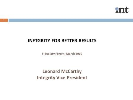1 INETGRITY FOR BETTER RESULTS Fiduciary Forum, March 2010 Leonard McCarthy Integrity Vice President.