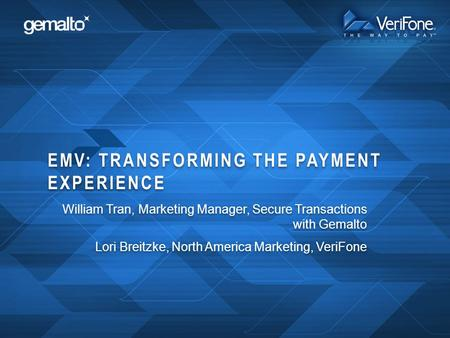 EMV: TRANSFORMING THE PAYMENT EXPERIENCE William Tran, Marketing Manager, Secure Transactions with Gemalto Lori Breitzke, North America Marketing, VeriFone.